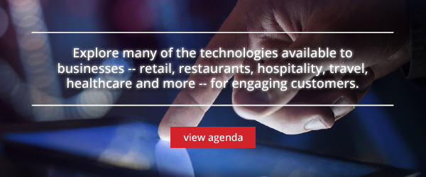 Explore many of the technologies available to businesses -- retail, restaurants, hospitality, travel, healthcare and more -- for engaging customers. View agenda.